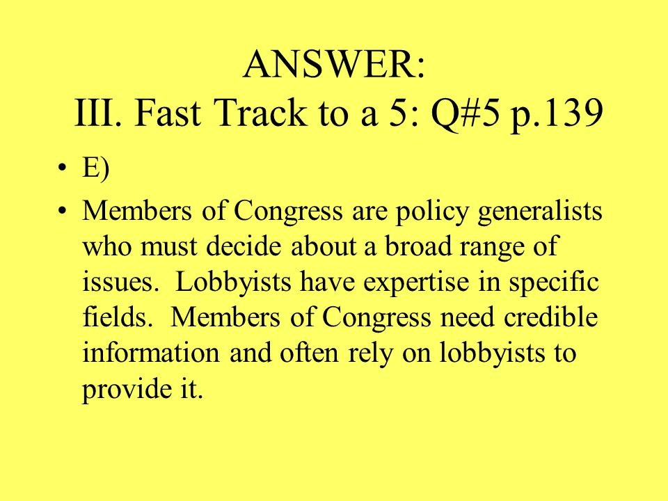 ANSWER: III. Fast Track to a 5: Q#5 p.139 E) Members of Congress are policy generalists who must decide about a broad range of issues. Lobbyists have