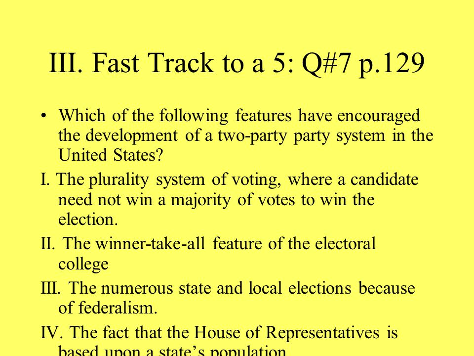 III. Fast Track to a 5: Q#7 p.129 Which of the following features have encouraged the development of a two-party party system in the United States? I.