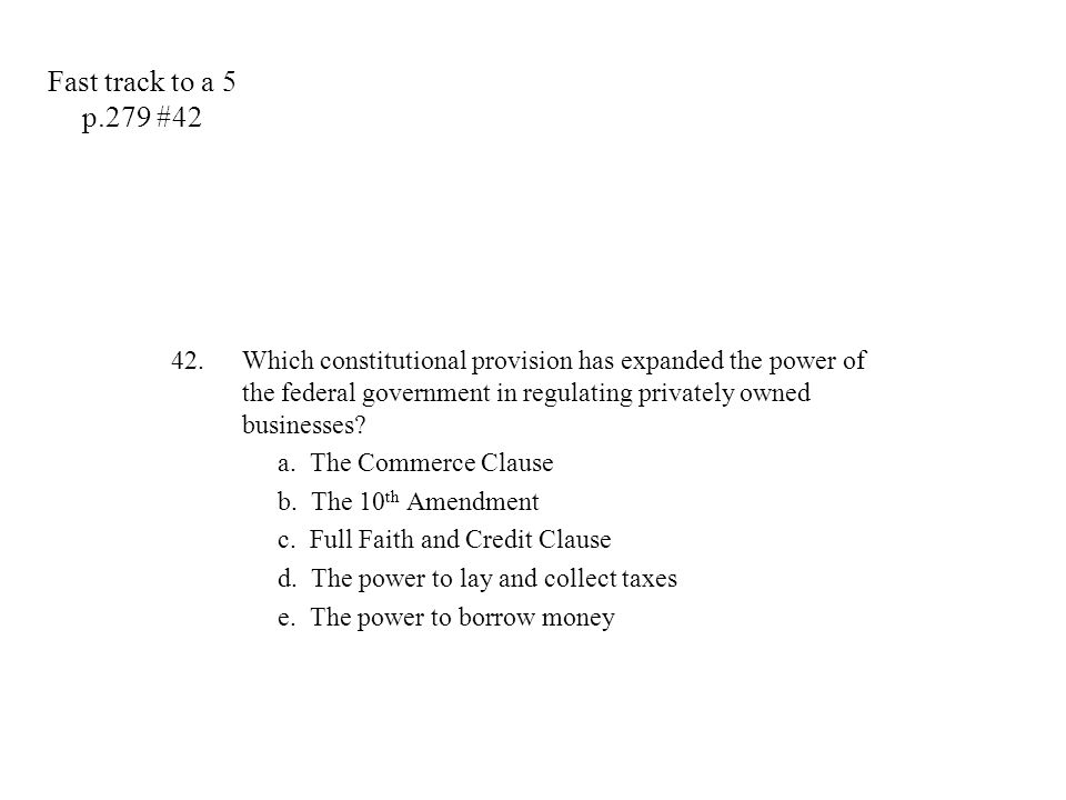 42.Which constitutional provision has expanded the power of the federal government in regulating privately owned businesses? a. The Commerce Clause b.