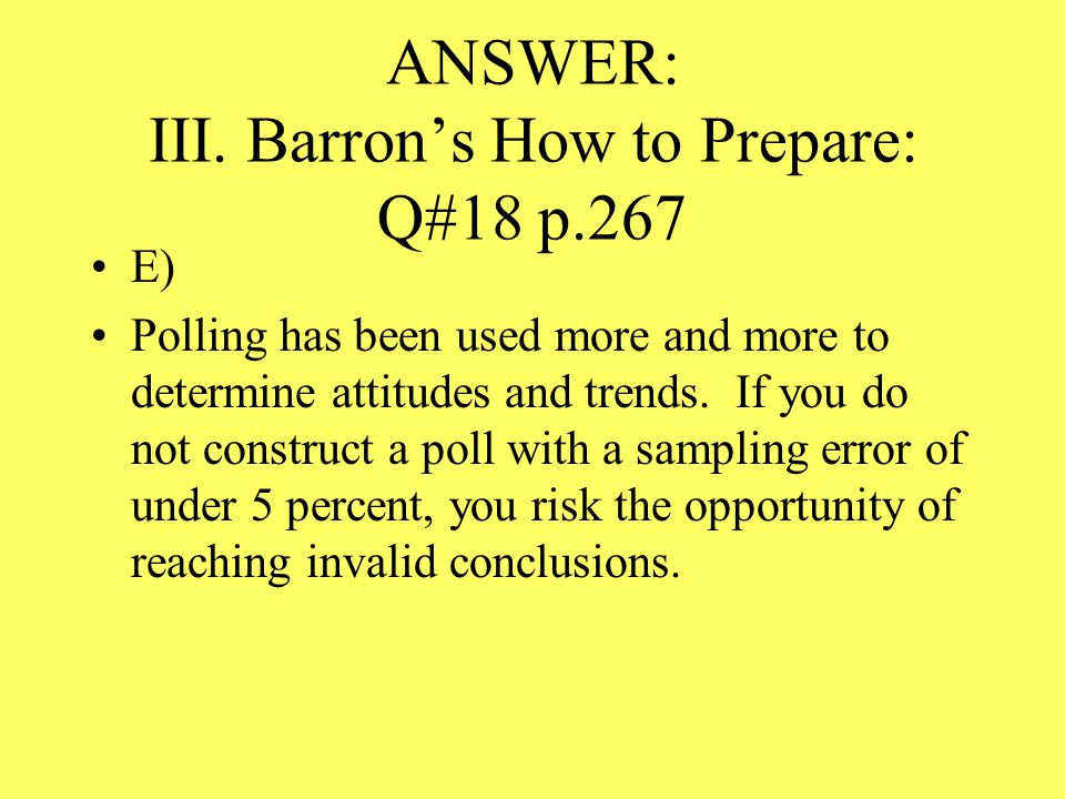 ANSWER: III. Barron's How to Prepare: Q#18 p.267 E) Polling has been used more and more to determine attitudes and trends. If you do not construct a p
