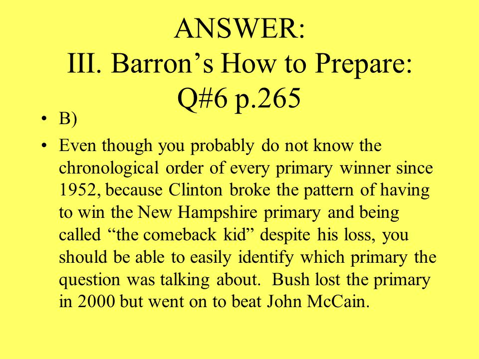 ANSWER: III. Barron's How to Prepare: Q#6 p.265 B) Even though you probably do not know the chronological order of every primary winner since 1952, be