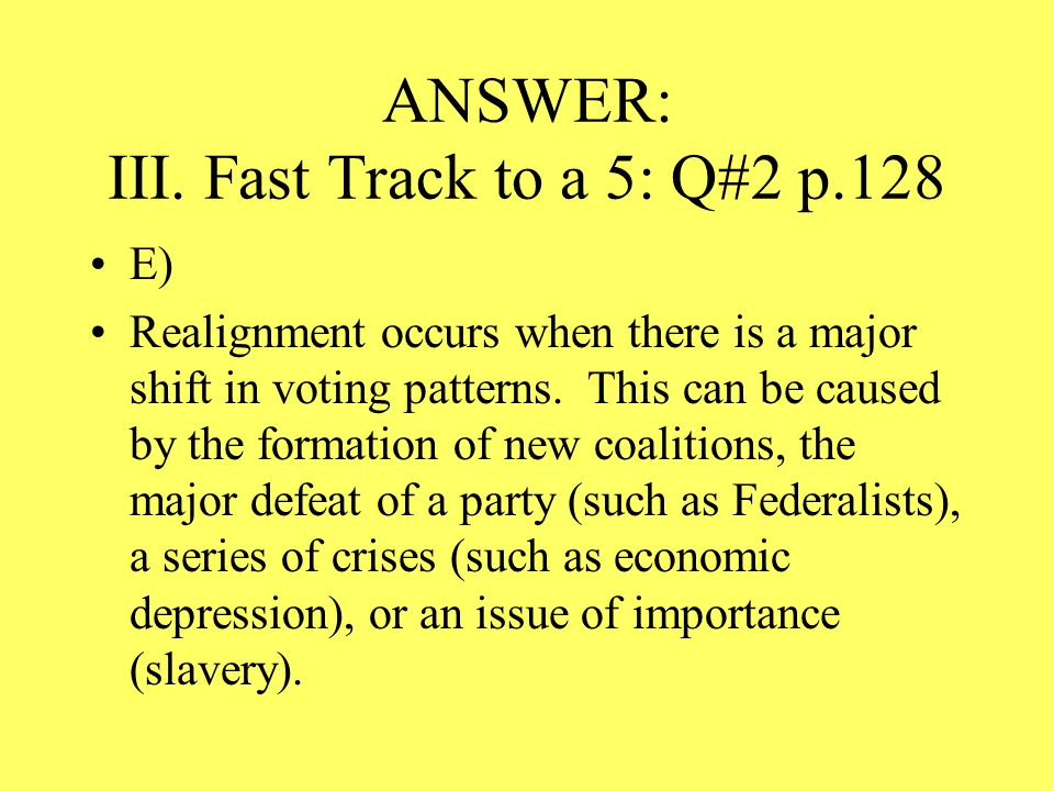 ANSWER: III. Fast Track to a 5: Q#2 p.128 E) Realignment occurs when there is a major shift in voting patterns. This can be caused by the formation of