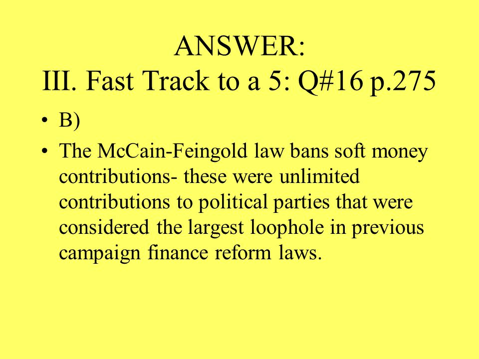 ANSWER: III. Fast Track to a 5: Q#16 p.275 B) The McCain-Feingold law bans soft money contributions- these were unlimited contributions to political p