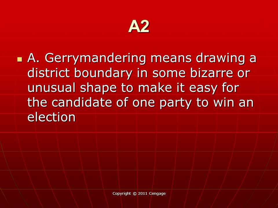 A2 A. Gerrymandering means drawing a district boundary in some bizarre or unusual shape to make it easy for the candidate of one party to win an elect
