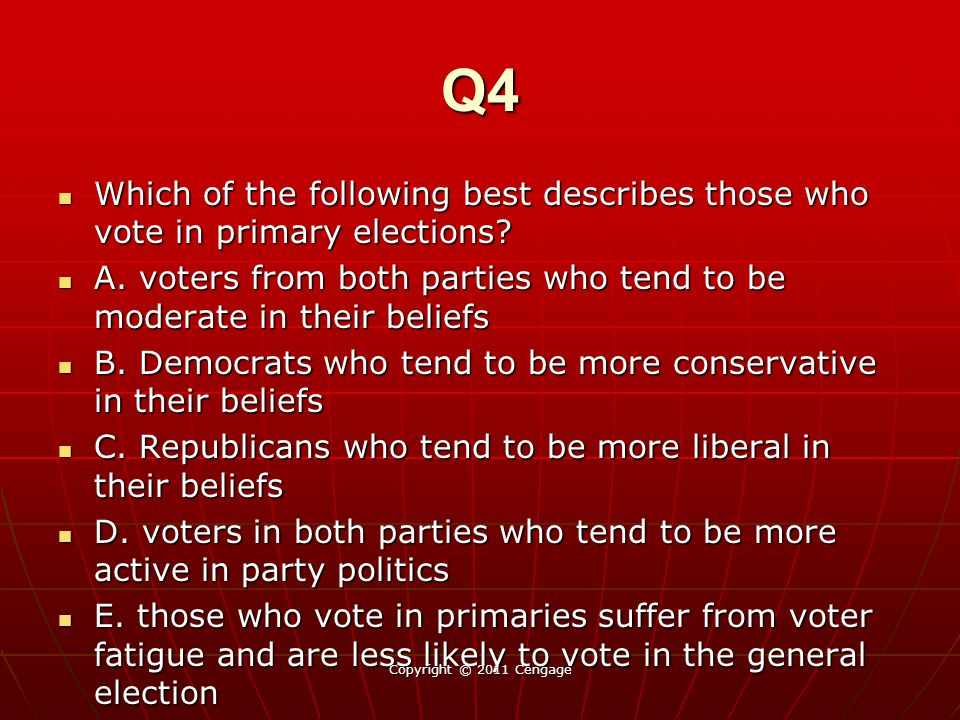 Q4 Which of the following best describes those who vote in primary elections? Which of the following best describes those who vote in primary election