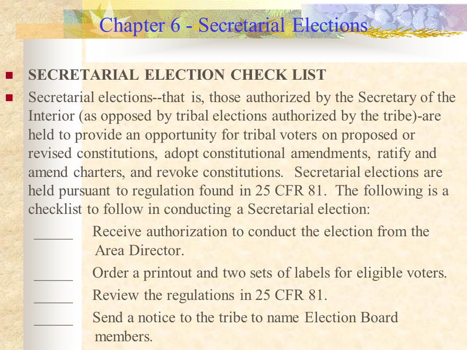 Chapter 6 - Secretarial Elections SECRETARIAL ELECTION CHECK LIST Secretarial elections--that is, those authorized by the Secretary of the Interior (as opposed by tribal elections authorized by the tribe)-are held to provide an opportunity for tribal voters on proposed or revised constitutions, adopt constitutional amendments, ratify and amend charters, and revoke constitutions.