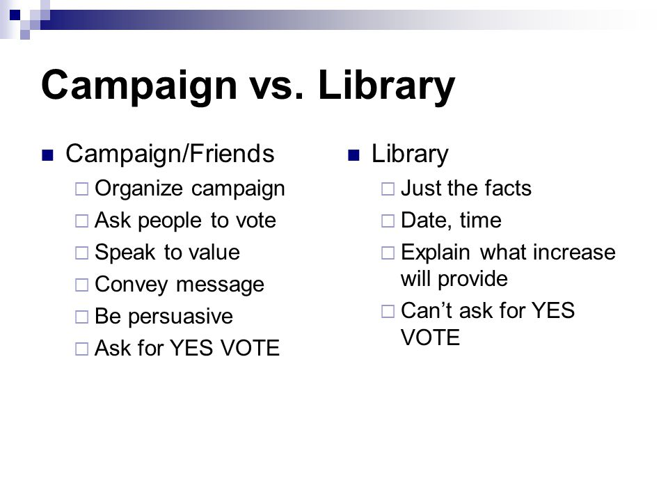 Campaign vs. Library Campaign/Friends  Organize campaign  Ask people to vote  Speak to value  Convey message  Be persuasive  Ask for YES VOTE Li