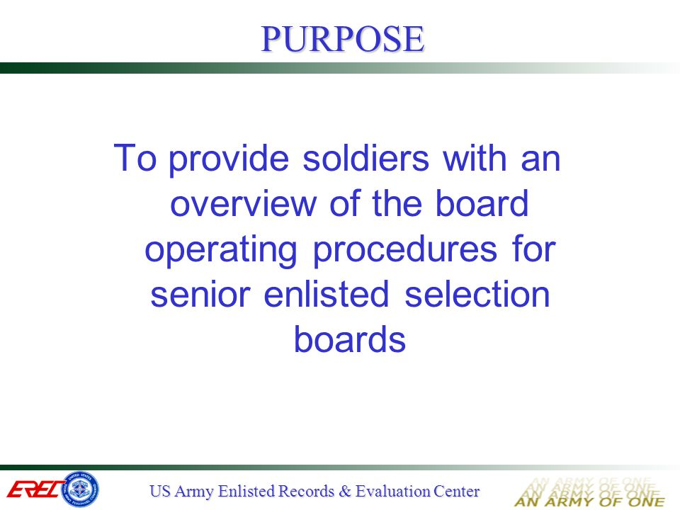 US Army Enlisted Records & Evaluation Center BOARD WORKLOAD PANEL# MEMBERS# RECORDS# PER DAY W/3 VOTES # DAYS A (IN/SF/PSYOP)8352732012 B (AR/EN)617222408 C (FA/AD)516672009 D (SC)516382009 E (MI/MP)618562408 F (QM/CM)826793209 G (OD)722732809 H (MC)412831609 I (ADMIN)619042408 J (AV/TC)516472009 K (PA/REC/RET/BAND)516282009