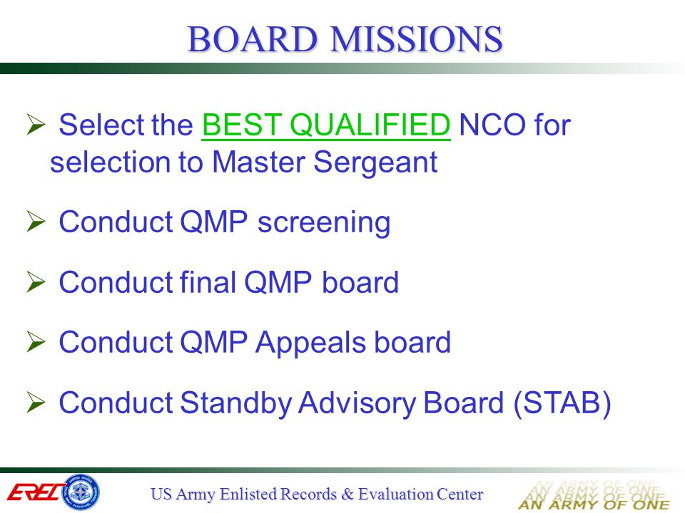 US Army Enlisted Records & Evaluation Center  Voting process Five members per record using Yes/No voting method Three Yes votes require referral to Board President Board President concurs/non-concurs on QMP referrals HQDA approves results FINAL QMP BOARD (2 of 2)