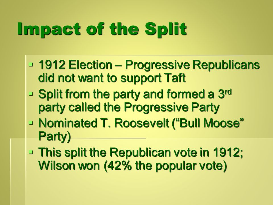 Split in the Republican Party - 1912  Taft did not continue to vigorously push progressive reforms  Progressives in Republican Party became upset with Taft: major causes: 1.Tariff – Taft signed Payne-Aldrich Tariff 2.Taft's firing of Gifford Pinchot 3.Taft's support of conservative Speaker of the House Joe Cannon