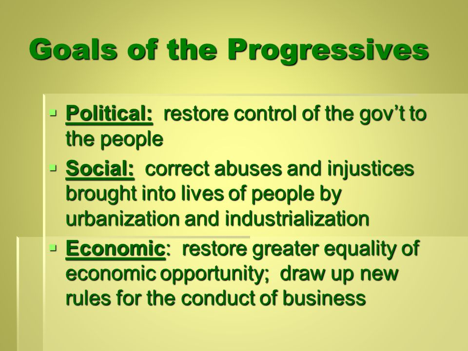 Goals of the Progressives  Political: restore control of the gov't to the people  Social: correct abuses and injustices brought into lives of people by urbanization and industrialization  Economic: restore greater equality of economic opportunity; draw up new rules for the conduct of business