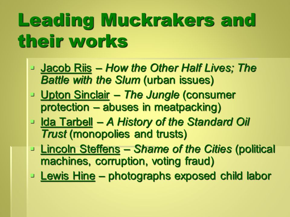 Leading Muckrakers and their works  Jacob Riis – How the Other Half Lives; The Battle with the Slum (urban issues)  Upton Sinclair – The Jungle (consumer protection – abuses in meatpacking)  Ida Tarbell – A History of the Standard Oil Trust (monopolies and trusts)  Lincoln Steffens – Shame of the Cities (political machines, corruption, voting fraud)  Lewis Hine – photographs exposed child labor