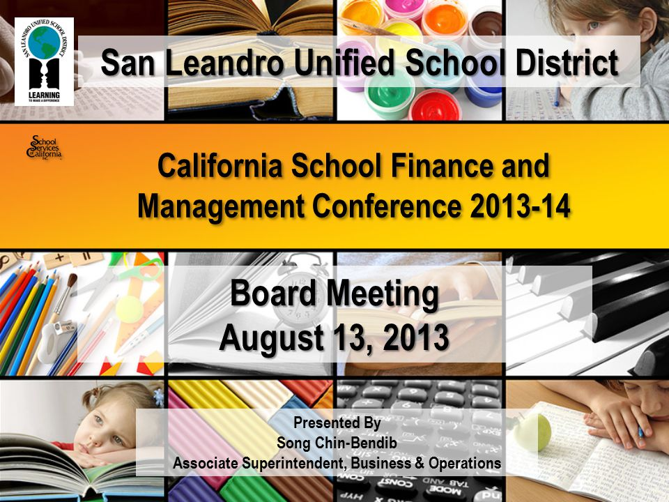 California School Finance and Management Conference 2013-14 Presented By Song Chin-Bendib Associate Superintendent, Business & Operations Board Meeting August 13, 2013 San Leandro Unified School District