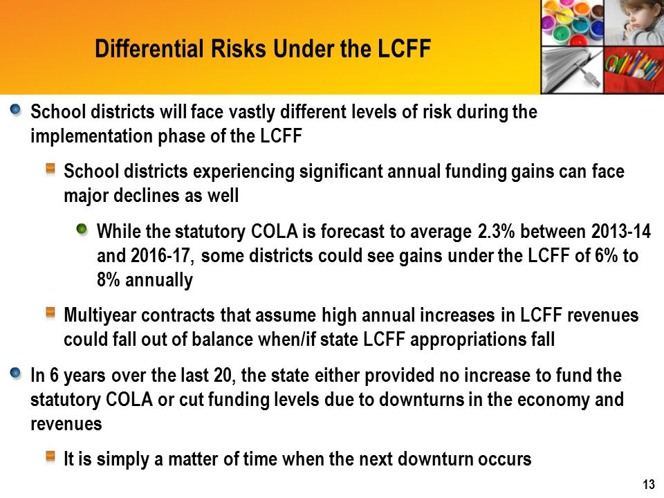 Differential Risks Under the LCFF School districts will face vastly different levels of risk during the implementation phase of the LCFF School districts experiencing significant annual funding gains can face major declines as well While the statutory COLA is forecast to average 2.3% between 2013-14 and 2016-17, some districts could see gains under the LCFF of 6% to 8% annually Multiyear contracts that assume high annual increases in LCFF revenues could fall out of balance when/if state LCFF appropriations fall In 6 years over the last 20, the state either provided no increase to fund the statutory COLA or cut funding levels due to downturns in the economy and revenues It is simply a matter of time when the next downturn occurs 13
