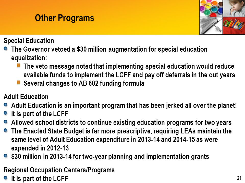 Other Programs Special Education The Governor vetoed a $30 million augmentation for special education equalization: The veto message noted that implementing special education would reduce available funds to implement the LCFF and pay off deferrals in the out years Several changes to AB 602 funding formula Adult Education Adult Education is an important program that has been jerked all over the planet.