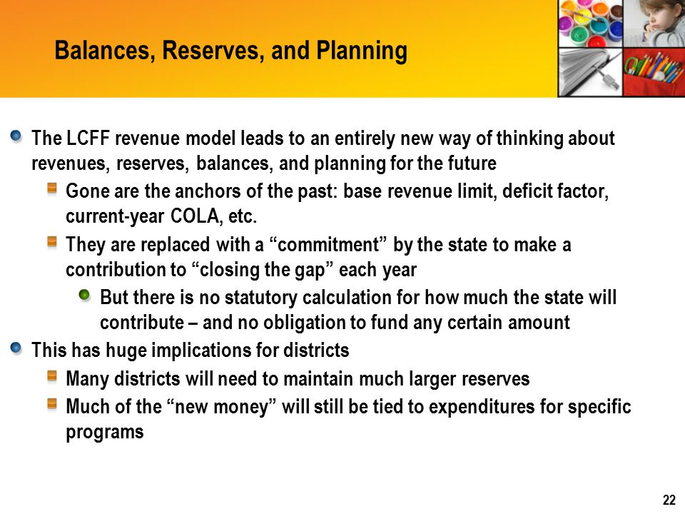 Balances, Reserves, and Planning The LCFF revenue model leads to an entirely new way of thinking about revenues, reserves, balances, and planning for the future Gone are the anchors of the past: base revenue limit, deficit factor, current-year COLA, etc.