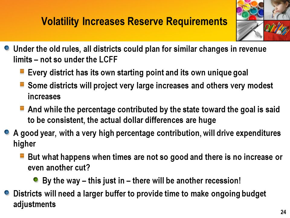 Volatility Increases Reserve Requirements Under the old rules, all districts could plan for similar changes in revenue limits – not so under the LCFF Every district has its own starting point and its own unique goal Some districts will project very large increases and others very modest increases And while the percentage contributed by the state toward the goal is said to be consistent, the actual dollar differences are huge A good year, with a very high percentage contribution, will drive expenditures higher But what happens when times are not so good and there is no increase or even another cut.