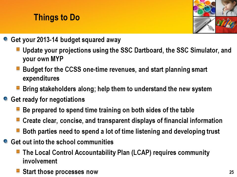 Things to Do Get your 2013-14 budget squared away Update your projections using the SSC Dartboard, the SSC Simulator, and your own MYP Budget for the CCSS one-time revenues, and start planning smart expenditures Bring stakeholders along; help them to understand the new system Get ready for negotiations Be prepared to spend time training on both sides of the table Create clear, concise, and transparent displays of financial information Both parties need to spend a lot of time listening and developing trust Get out into the school communities The Local Control Accountability Plan (LCAP) requires community involvement Start those processes now 25