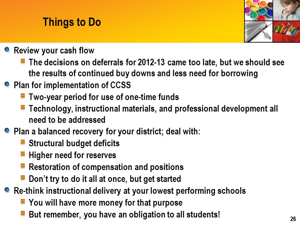 Things to Do Review your cash flow The decisions on deferrals for 2012-13 came too late, but we should see the results of continued buy downs and less need for borrowing Plan for implementation of CCSS Two-year period for use of one-time funds Technology, instructional materials, and professional development all need to be addressed Plan a balanced recovery for your district; deal with: Structural budget deficits Higher need for reserves Restoration of compensation and positions Don't try to do it all at once, but get started Re-think instructional delivery at your lowest performing schools You will have more money for that purpose But remember, you have an obligation to all students.