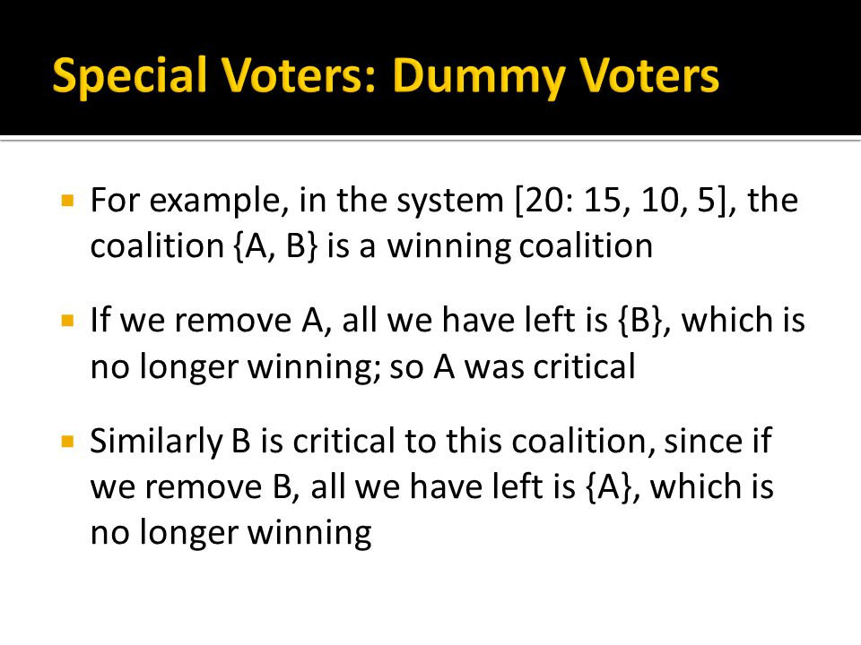  For example, in the system [20: 15, 10, 5], the coalition {A, B} is a winning coalition  If we remove A, all we have left is {B}, which is no longer winning; so A was critical  Similarly B is critical to this coalition, since if we remove B, all we have left is {A}, which is no longer winning