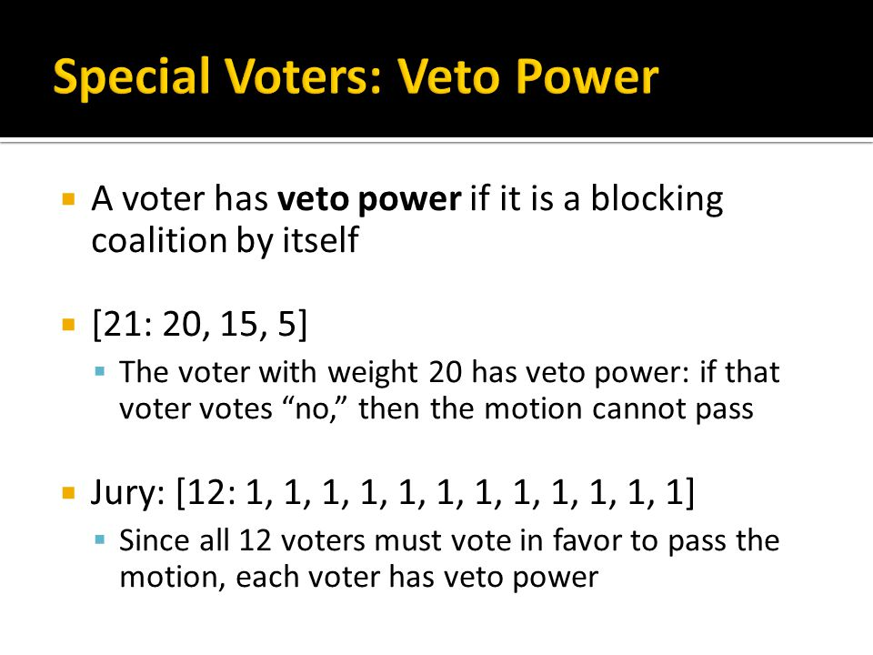  A voter has veto power if it is a blocking coalition by itself  [21: 20, 15, 5]  The voter with weight 20 has veto power: if that voter votes no, then the motion cannot pass  Jury: [12: 1, 1, 1, 1, 1, 1, 1, 1, 1, 1, 1, 1]  Since all 12 voters must vote in favor to pass the motion, each voter has veto power