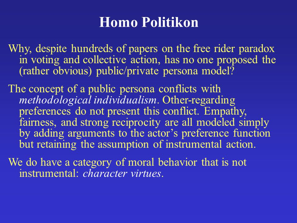Homo Politikon Why, despite hundreds of papers on the free rider paradox in voting and collective action, has no one proposed the (rather obvious) public/private persona model.