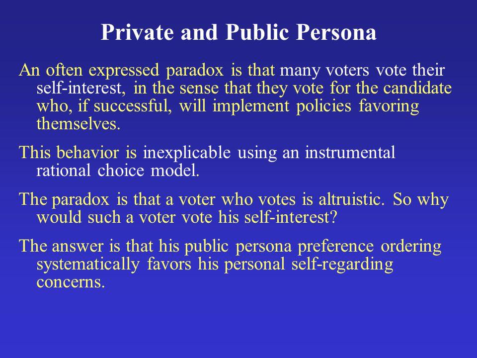 Private and Public Persona An often expressed paradox is that many voters vote their self-interest, in the sense that they vote for the candidate who, if successful, will implement policies favoring themselves.