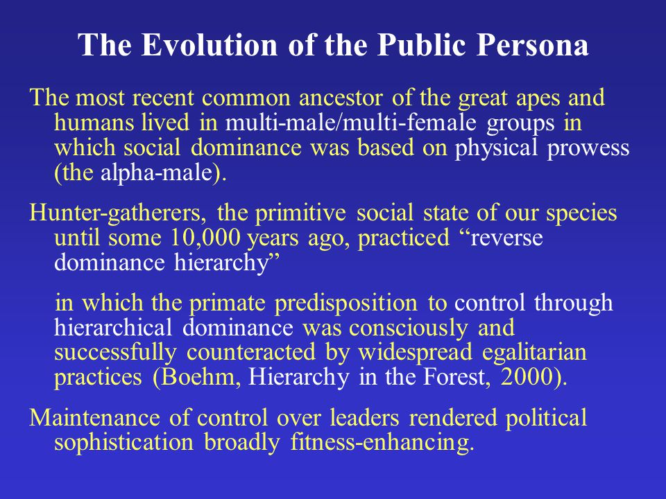 The Evolution of the Public Persona The most recent common ancestor of the great apes and humans lived in multi-male/multi-female groups in which social dominance was based on physical prowess (the alpha-male).