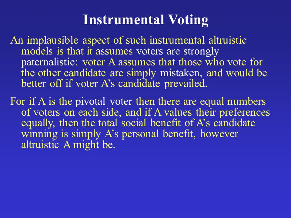 Instrumental Voting An implausible aspect of such instrumental altruistic models is that it assumes voters are strongly paternalistic: voter A assumes that those who vote for the other candidate are simply mistaken, and would be better off if voter A's candidate prevailed.