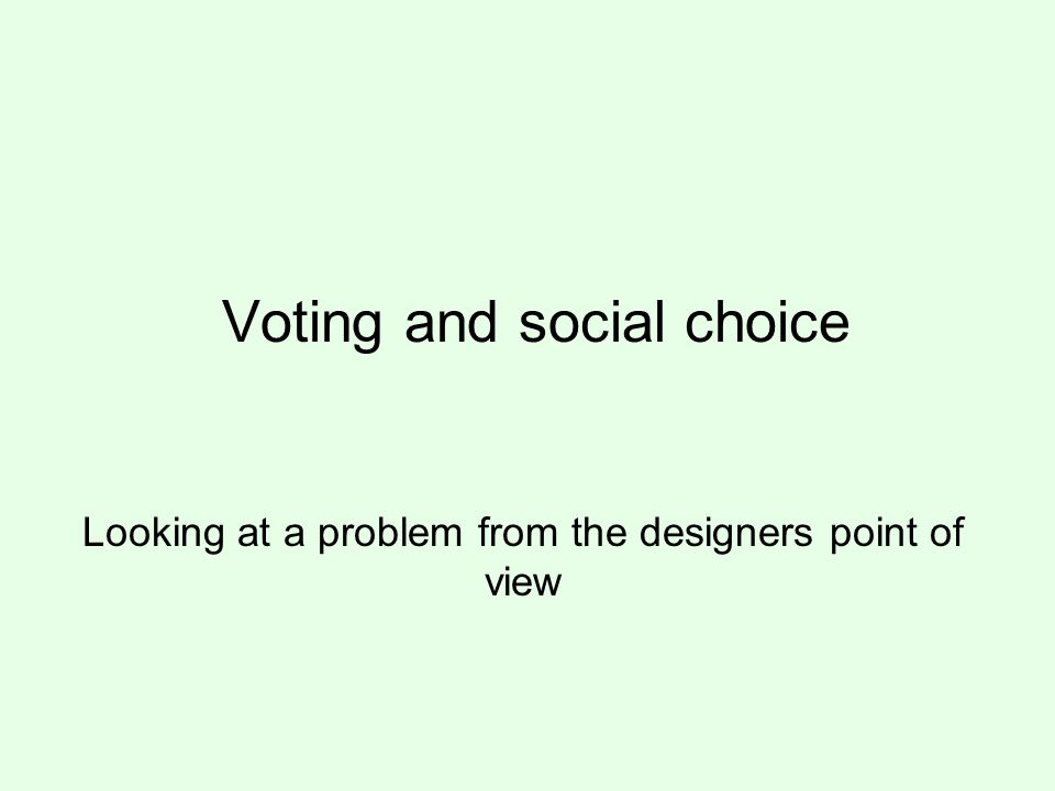 Voting and social choice Looking at a problem from the designers point of view