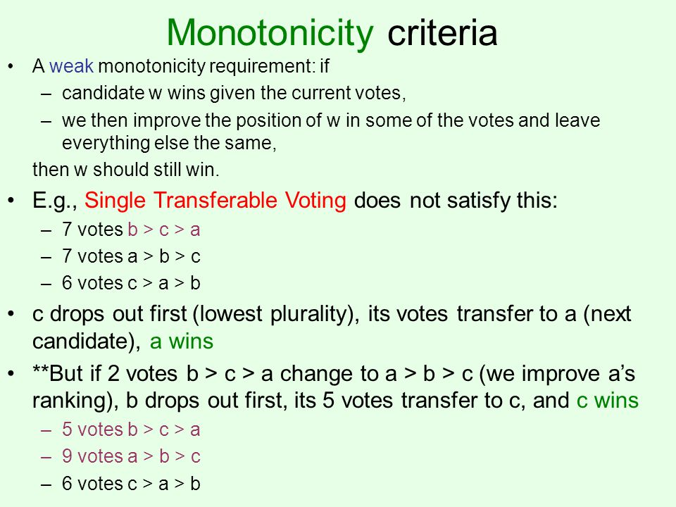 Monotonicity criteria A weak monotonicity requirement: if –candidate w wins given the current votes, –we then improve the position of w in some of the votes and leave everything else the same, then w should still win.