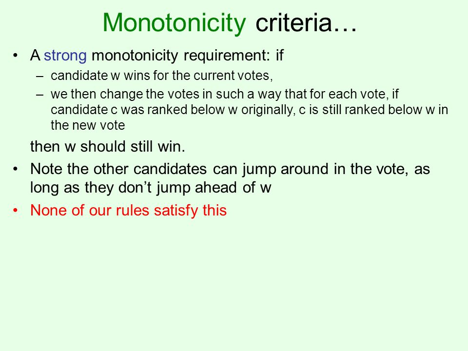 Monotonicity criteria… A strong monotonicity requirement: if –candidate w wins for the current votes, –we then change the votes in such a way that for each vote, if candidate c was ranked below w originally, c is still ranked below w in the new vote then w should still win.