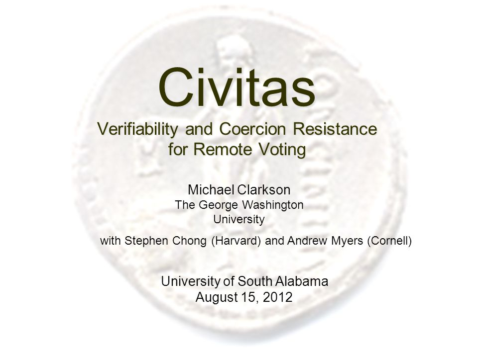 Civitas Verifiability and Coercion Resistance for Remote Voting University of South Alabama August 15, 2012 Michael Clarkson The George Washington University with Stephen Chong (Harvard) and Andrew Myers (Cornell)