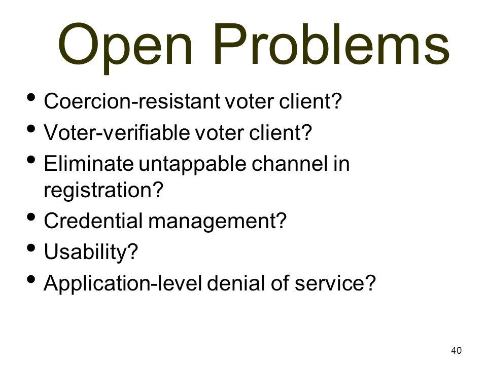 40 Open Problems Coercion-resistant voter client? Voter-verifiable voter client? Eliminate untappable channel in registration? Credential management?