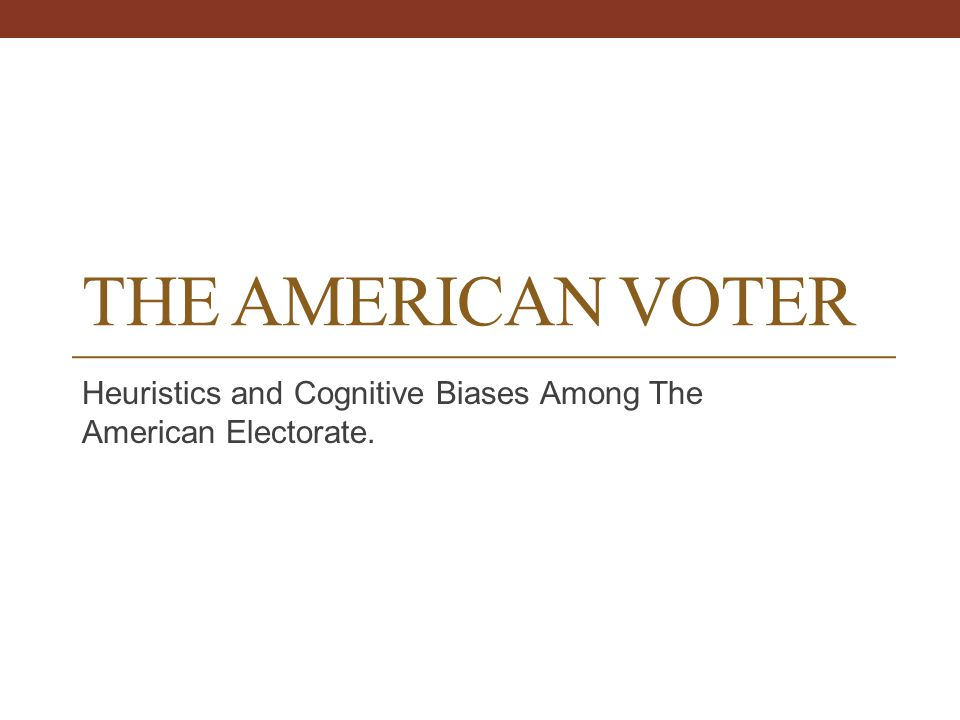 THE AMERICAN VOTER Heuristics and Cognitive Biases Among The American Electorate.