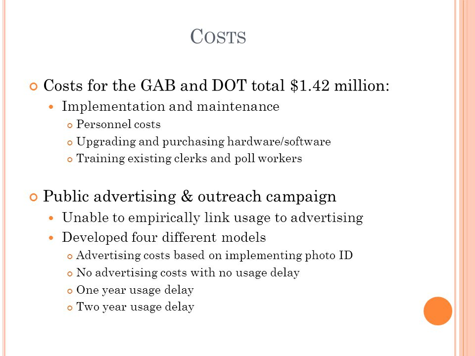 C OSTS Costs for the GAB and DOT total $1.42 million: Implementation and maintenance Personnel costs Upgrading and purchasing hardware/software Training existing clerks and poll workers Public advertising & outreach campaign Unable to empirically link usage to advertising Developed four different models Advertising costs based on implementing photo ID No advertising costs with no usage delay One year usage delay Two year usage delay