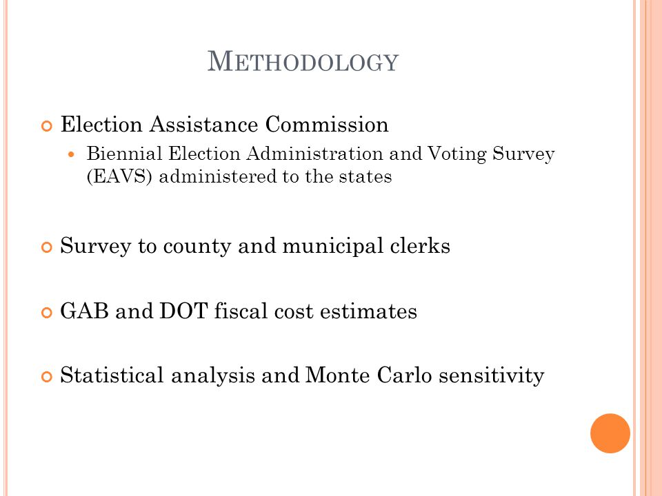 M ETHODOLOGY Election Assistance Commission Biennial Election Administration and Voting Survey (EAVS) administered to the states Survey to county and municipal clerks GAB and DOT fiscal cost estimates Statistical analysis and Monte Carlo sensitivity