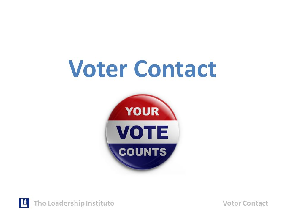 The Leadership InstituteVoter Contact Voter Contact Program Design Let the Numbers Drive VC Program Design  How many votes do I need to win.