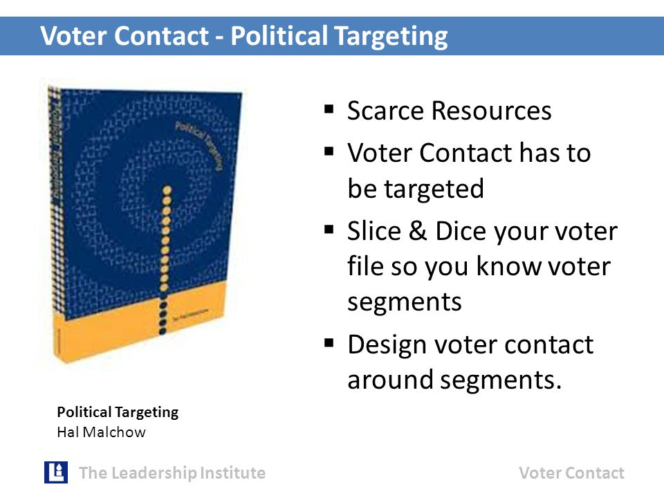 Voter Contact - Political Targeting The Leadership InstituteVoter Contact  Scarce Resources  Voter Contact has to be targeted  Slice & Dice your voter file so you know voter segments  Design voter contact around segments.