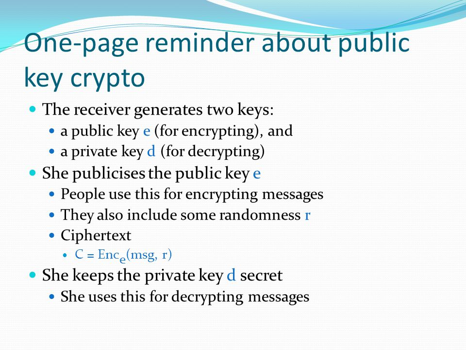 One-page reminder about public key crypto The receiver generates two keys: a public key e (for encrypting), and a private key d (for decrypting) She publicises the public key e People use this for encrypting messages They also include some randomness r Ciphertext C = Enc e (msg, r) She keeps the private key d secret She uses this for decrypting messages