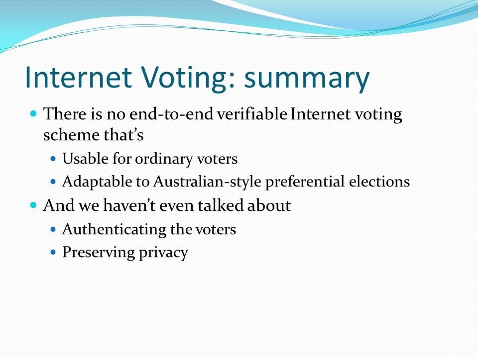 Internet Voting: summary There is no end-to-end verifiable Internet voting scheme that's Usable for ordinary voters Adaptable to Australian-style preferential elections And we haven't even talked about Authenticating the voters Preserving privacy
