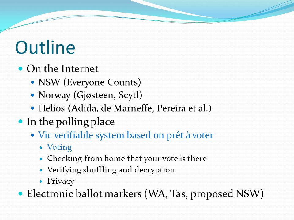 Outline On the Internet NSW (Everyone Counts) Norway (Gjøsteen, Scytl) Helios (Adida, de Marneffe, Pereira et al.) In the polling place Vic verifiable system based on prêt à voter Voting Checking from home that your vote is there Verifying shuffling and decryption Privacy Electronic ballot markers (WA, Tas, proposed NSW)