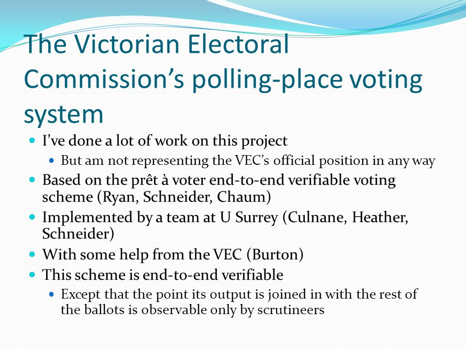 The Victorian Electoral Commission's polling-place voting system I've done a lot of work on this project But am not representing the VEC's official position in any way Based on the prêt à voter end-to-end verifiable voting scheme (Ryan, Schneider, Chaum) Implemented by a team at U Surrey (Culnane, Heather, Schneider) With some help from the VEC (Burton) This scheme is end-to-end verifiable Except that the point its output is joined in with the rest of the ballots is observable only by scrutineers