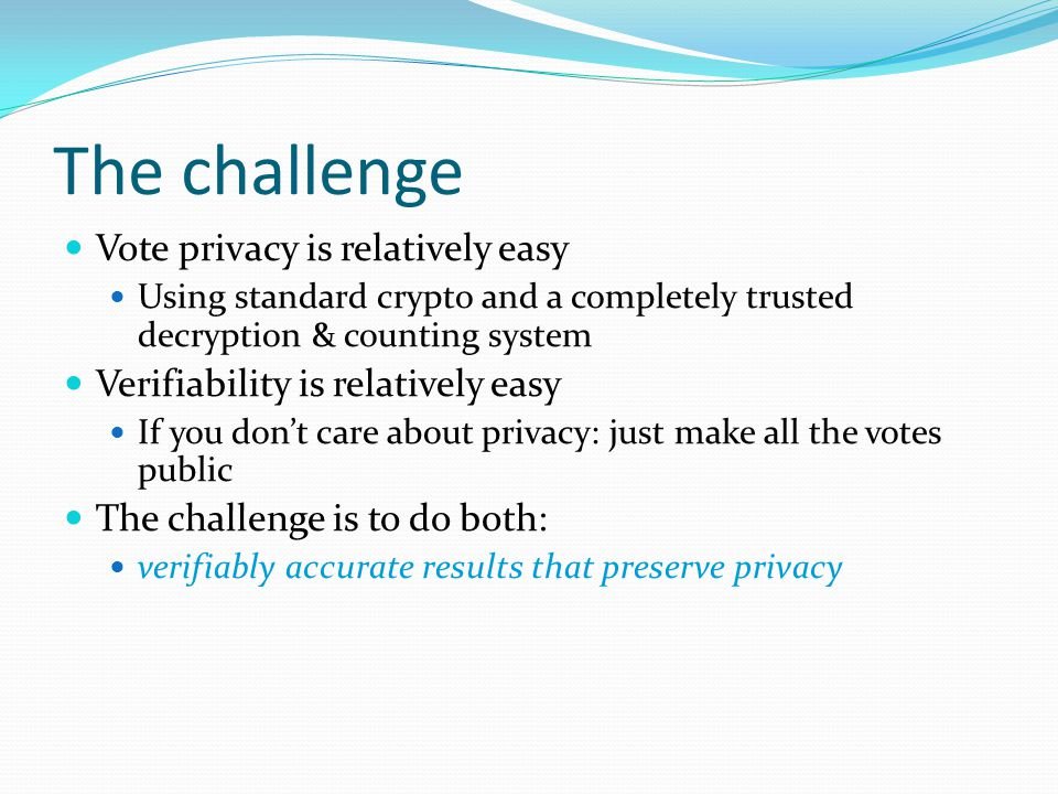 The challenge Vote privacy is relatively easy Using standard crypto and a completely trusted decryption & counting system Verifiability is relatively easy If you don't care about privacy: just make all the votes public The challenge is to do both: verifiably accurate results that preserve privacy
