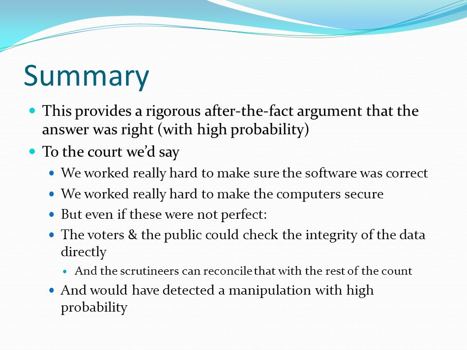 Summary This provides a rigorous after-the-fact argument that the answer was right (with high probability) To the court we'd say We worked really hard to make sure the software was correct We worked really hard to make the computers secure But even if these were not perfect: The voters & the public could check the integrity of the data directly And the scrutineers can reconcile that with the rest of the count And would have detected a manipulation with high probability
