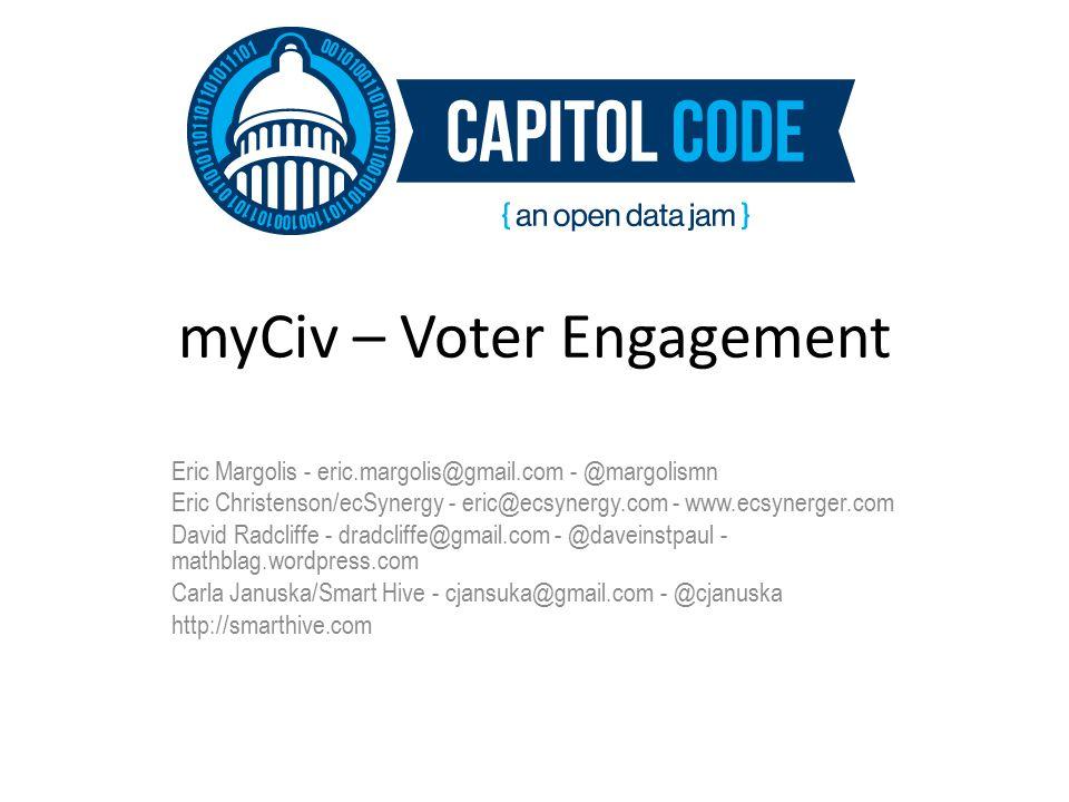 myCiv – Voter Engagement Eric Margolis - eric.margolis@gmail.com - @margolismn Eric Christenson/ecSynergy - eric@ecsynergy.com - www.ecsynerger.com David Radcliffe - dradcliffe@gmail.com - @daveinstpaul - mathblag.wordpress.com Carla Januska/Smart Hive - cjansuka@gmail.com - @cjanuska http://smarthive.com