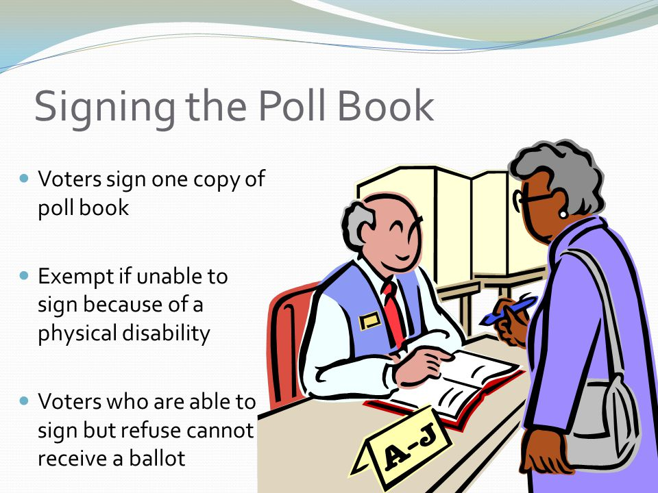 Signing the Poll Book Voters sign one copy of poll book Exempt if unable to sign because of a physical disability Voters who are able to sign but refuse cannot receive a ballot