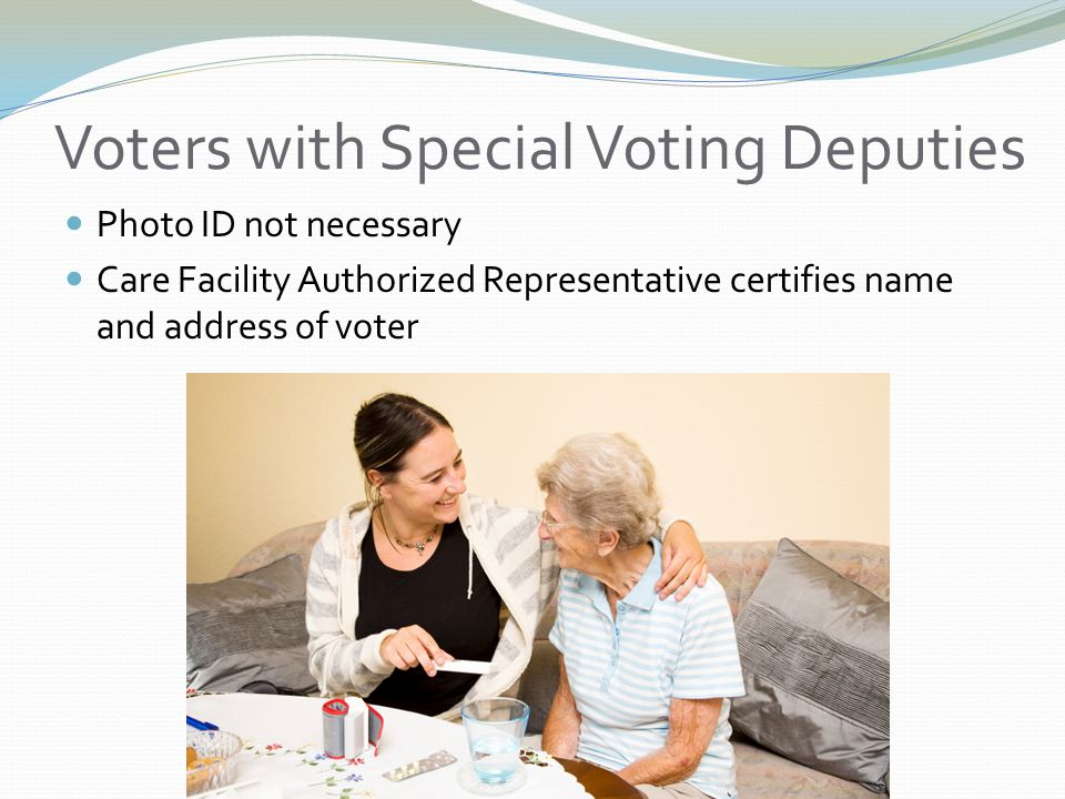 Voters with Special Voting Deputies Photo ID not necessary Care Facility Authorized Representative certifies name and address of voter