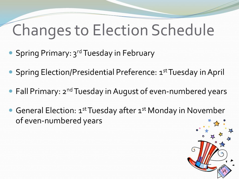 Changes to Election Schedule Spring Primary: 3 rd Tuesday in February Spring Election/Presidential Preference: 1 st Tuesday in April Fall Primary: 2 nd Tuesday in August of even-numbered years General Election: 1 st Tuesday after 1 st Monday in November of even-numbered years
