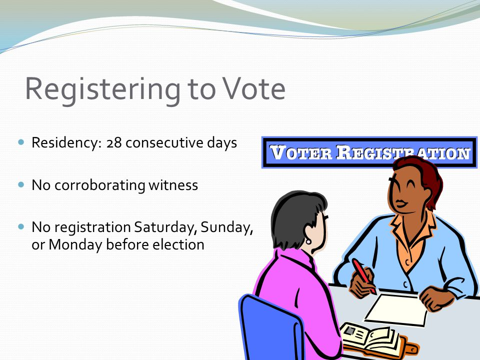 Registering to Vote Residency: 28 consecutive days No corroborating witness No registration Saturday, Sunday, or Monday before election